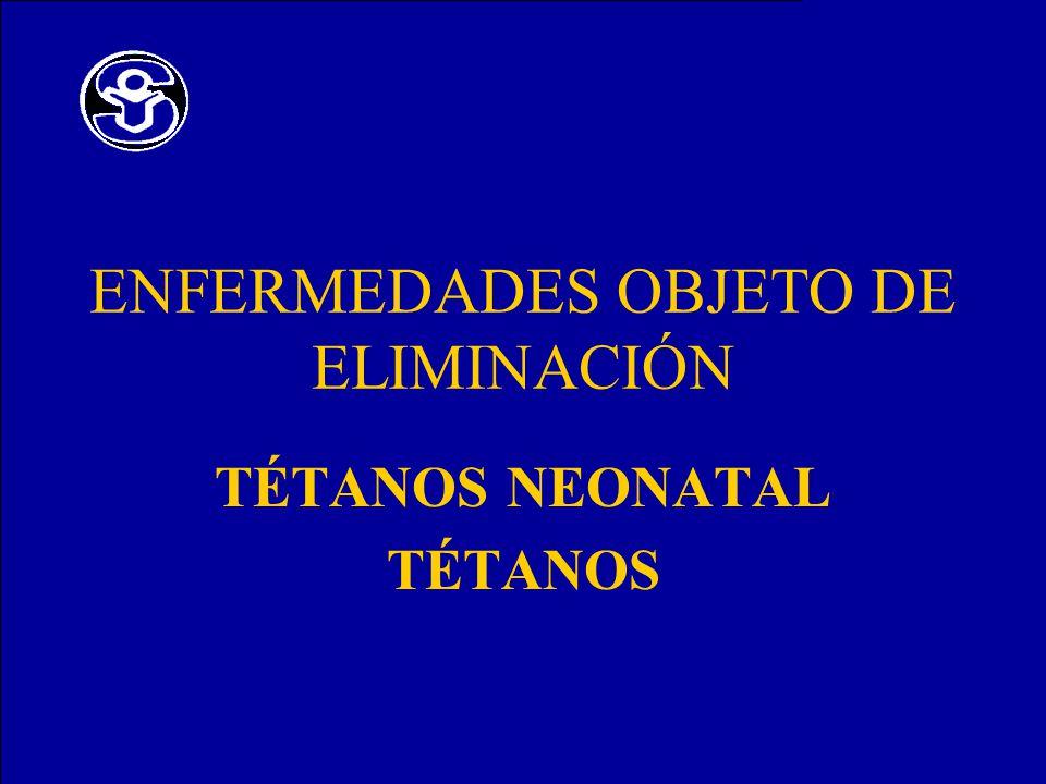ENFERMEDADES OBJETO DE ELIMINACIÓN TÉTANOS NEONATAL TÉTANOS