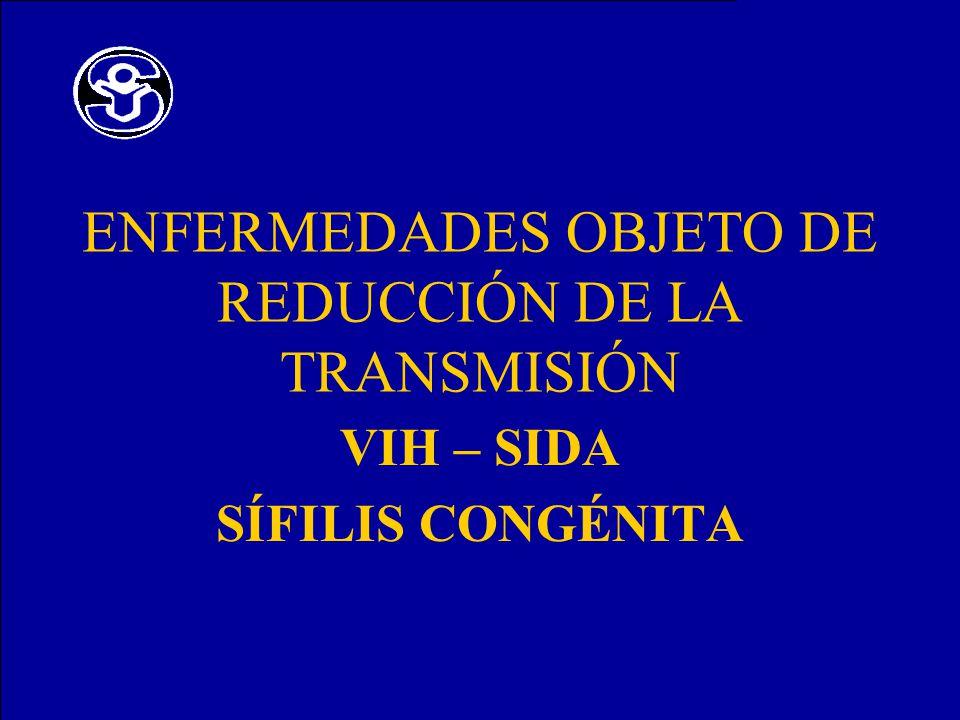 ENFERMEDADES OBJETO DE REDUCCIÓN DE LA TRANSMISIÓN VIH – SIDA SÍFILIS CONGÉNITA