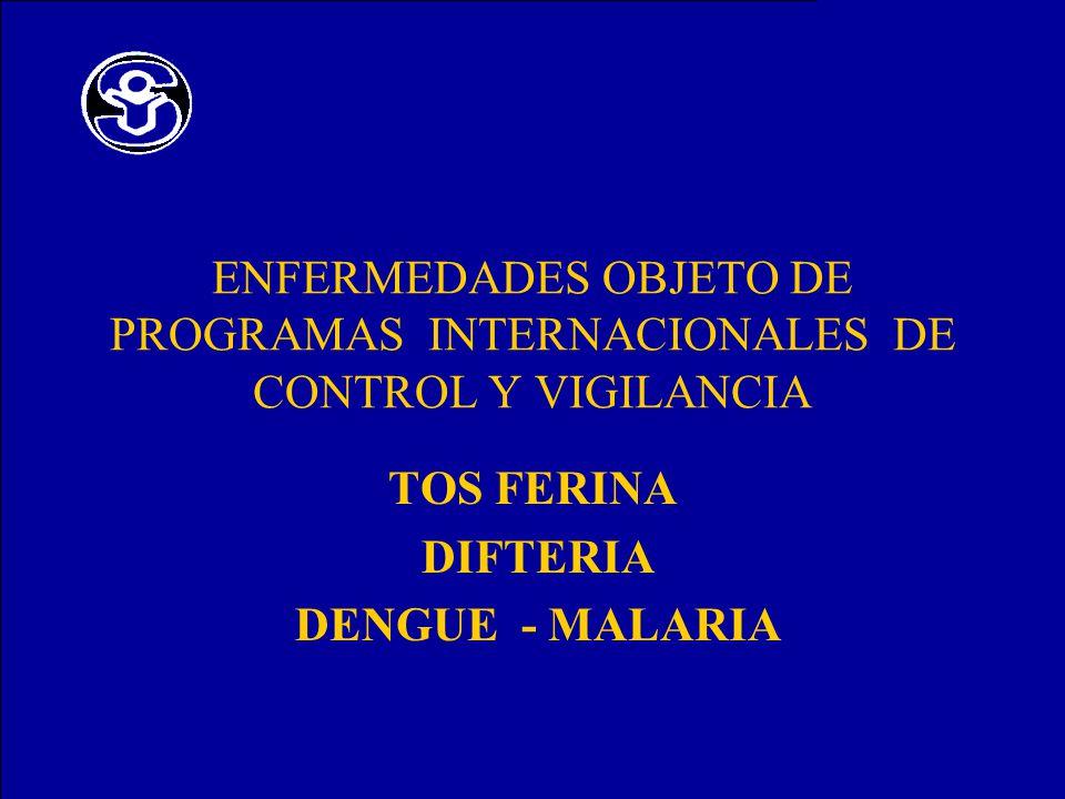 ENFERMEDADES OBJETO DE PROGRAMAS INTERNACIONALES DE CONTROL Y VIGILANCIA TOS FERINA DIFTERIA DENGUE - MALARIA