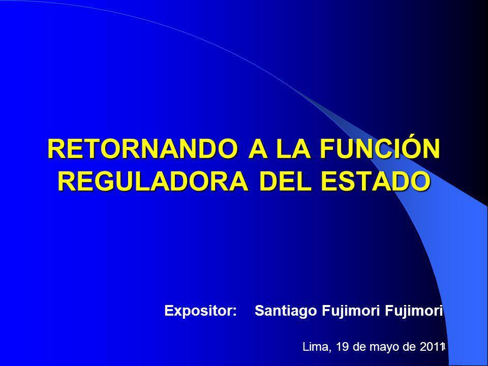 1 RETORNANDO A LA FUNCIÓN REGULADORA DEL ESTADO Expositor: Santiago Fujimori Fujimori Lima, 19 de mayo de 2011