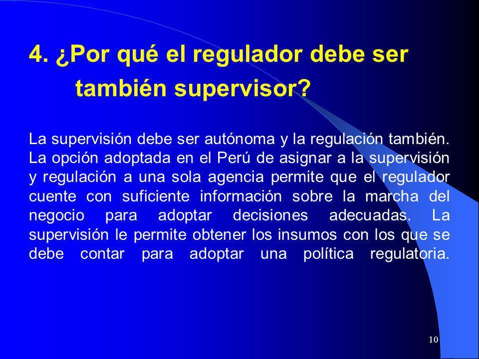10 4. ¿Por qué el regulador debe ser también supervisor? La supervisión debe ser autónoma y la regulación también. La opción adoptada en el Perú de as