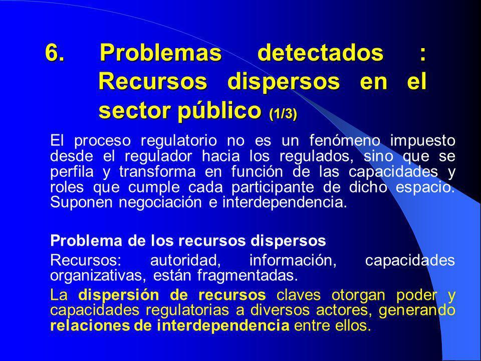 6. Problemas detectados : Recursos dispersos en el sector público (1/3) El proceso regulatorio no es un fenómeno impuesto desde el regulador hacia los