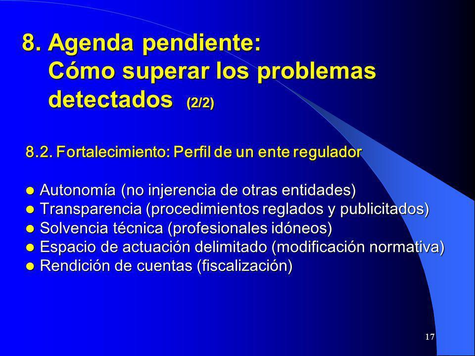 17 8. Agenda pendiente: Cómo superar los problemas detectados (2/2) 8.2. Fortalecimiento: Perfil de un ente regulador Autonomía (no injerencia de otra