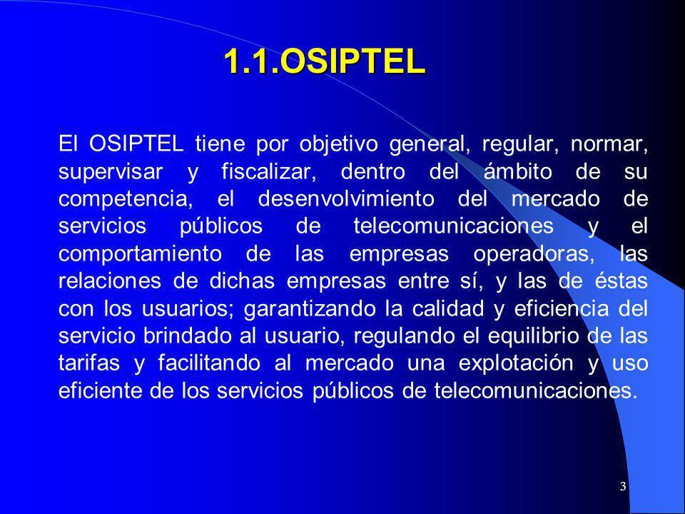 3 1.1.OSIPTEL El OSIPTEL tiene por objetivo general, regular, normar, supervisar y fiscalizar, dentro del ámbito de su competencia, el desenvolvimient