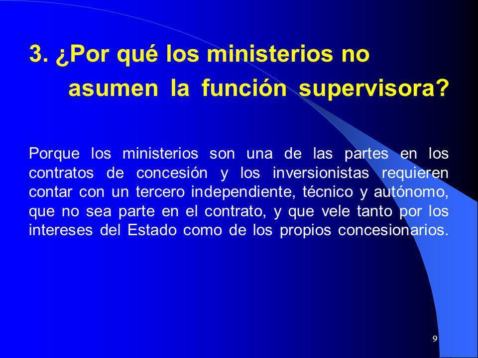 9 3. ¿Por qué los ministerios no asumen la función supervisora? Porque los ministerios son una de las partes en los contratos de concesión y los inver
