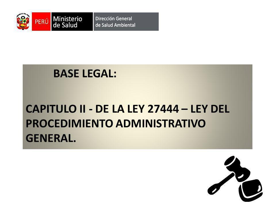 BASE LEGAL: CAPITULO II - DE LA LEY 27444 – LEY DEL PROCEDIMIENTO ADMINISTRATIVO GENERAL.