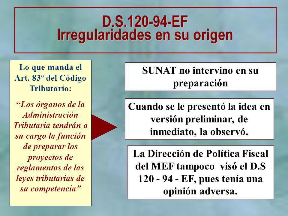 SUNAT no intervino en su preparación D.S.120-94-EF Irregularidades en su origen Lo que manda el Art. 83º del Código Tributario: Los órganos de la Admi