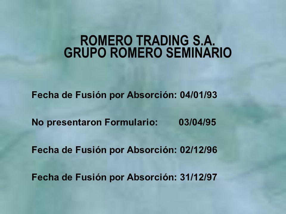 ROMERO TRADING S.A. GRUPO ROMERO SEMINARIO Fecha de Fusión por Absorción: 04/01/93 No presentaron Formulario: 03/04/95 Fecha de Fusión por Absorción: