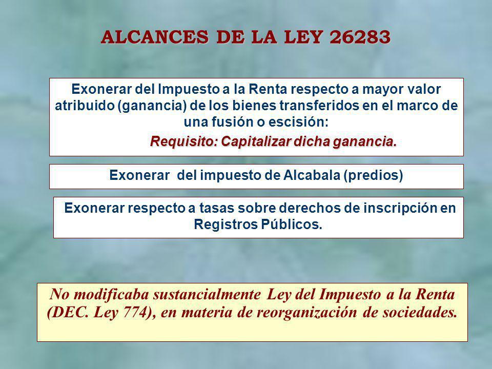 ALCANCES DE LA LEY 26283 Exonerar del Impuesto a la Renta respecto a mayor valor atribuido (ganancia) de los bienes transferidos en el marco de una fu