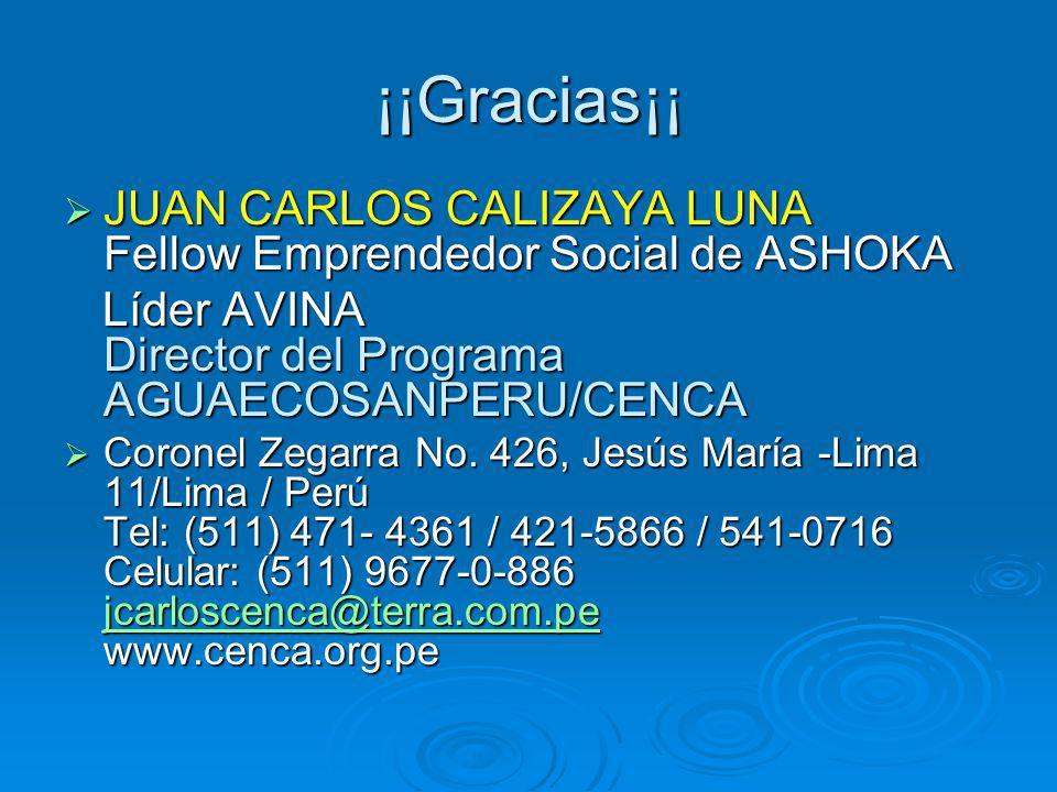 ¡¡Gracias¡¡ JUAN CARLOS CALIZAYA LUNA Fellow Emprendedor Social de ASHOKA JUAN CARLOS CALIZAYA LUNA Fellow Emprendedor Social de ASHOKA Líder AVINA Director del Programa AGUAECOSANPERU/CENCA Líder AVINA Director del Programa AGUAECOSANPERU/CENCA Coronel Zegarra No.