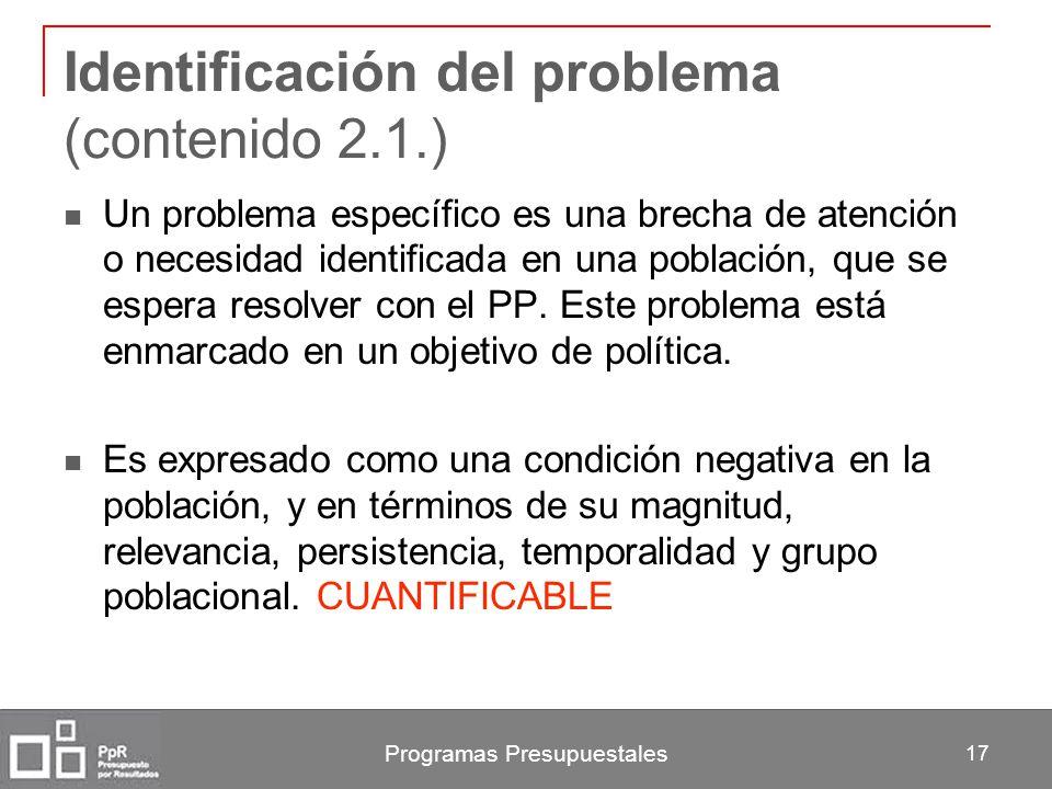 Programas Presupuestales 17 Identificación del problema (contenido 2.1.) Un problema específico es una brecha de atención o necesidad identificada en