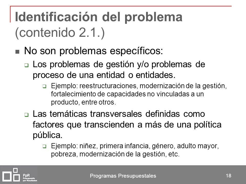 Programas Presupuestales 18 Identificación del problema (contenido 2.1.) No son problemas específicos: Los problemas de gestión y/o problemas de proce