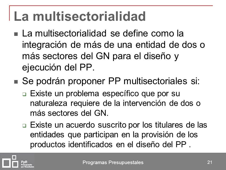 Programas Presupuestales 21 La multisectorialidad La multisectorialidad se define como la integración de más de una entidad de dos o más sectores del