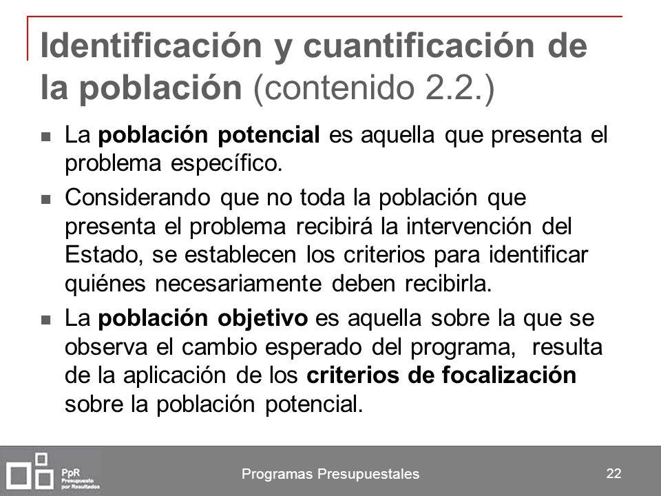 Programas Presupuestales 22 Identificación y cuantificación de la población (contenido 2.2.) La población potencial es aquella que presenta el problem