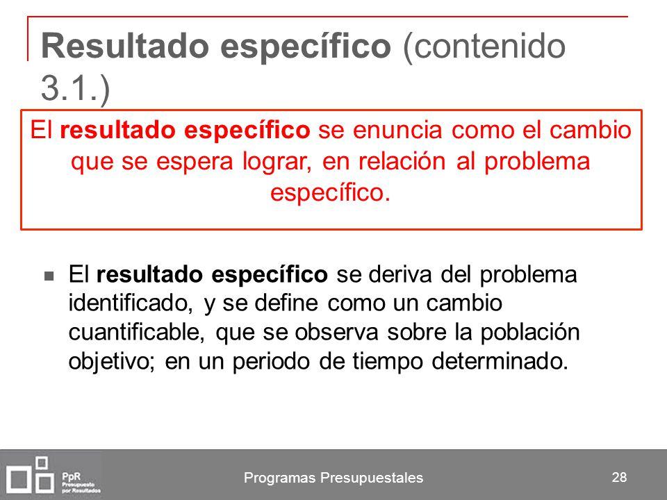 Programas Presupuestales 28 Resultado específico (contenido 3.1.) El resultado específico se deriva del problema identificado, y se define como un cam