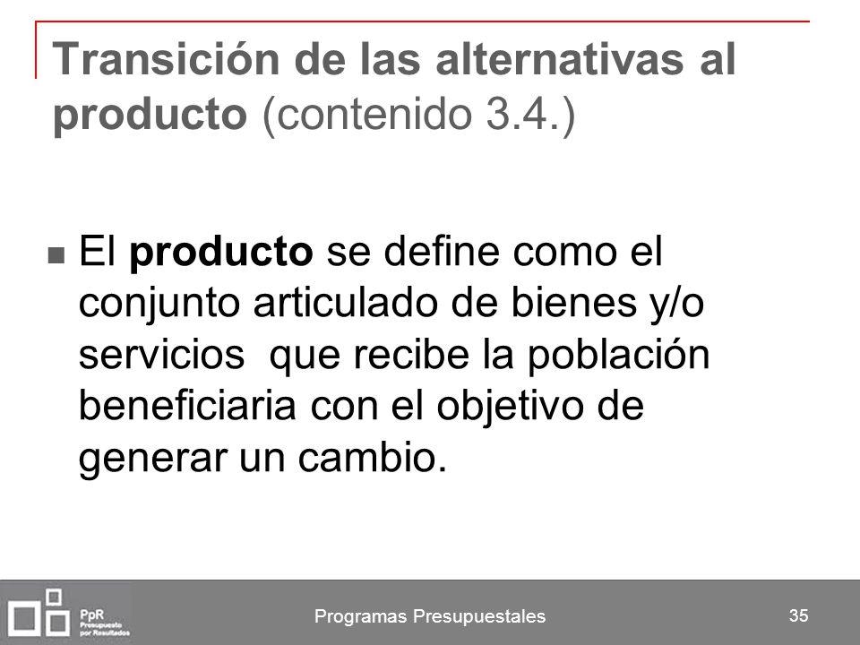 Programas Presupuestales 35 Transición de las alternativas al producto (contenido 3.4.) El producto se define como el conjunto articulado de bienes y/