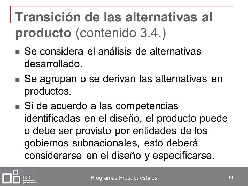Programas Presupuestales 36 Transición de las alternativas al producto (contenido 3.4.) Se considera el análisis de alternativas desarrollado. Se agru