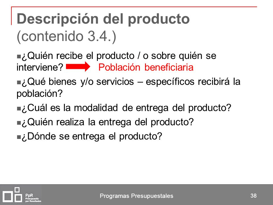 Programas Presupuestales 38 Descripción del producto (contenido 3.4.) ¿Quién recibe el producto / o sobre quién se interviene? Población beneficiaria