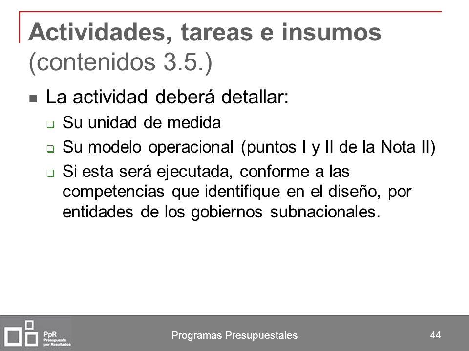 Programas Presupuestales 44 Actividades, tareas e insumos (contenidos 3.5.) La actividad deberá detallar: Su unidad de medida Su modelo operacional (p
