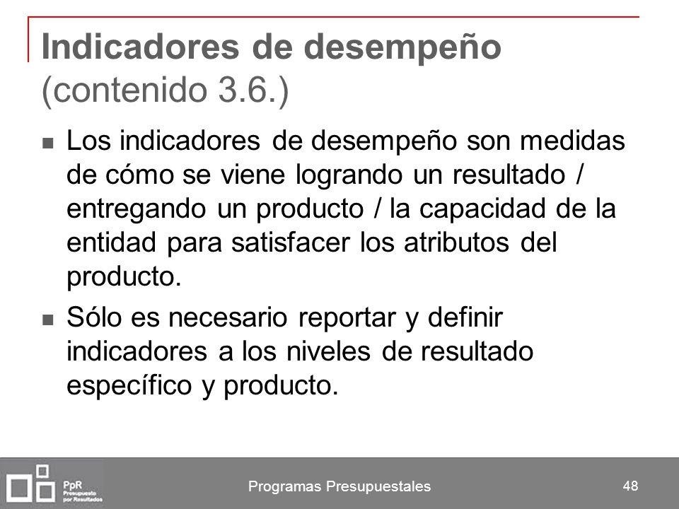 Programas Presupuestales 48 Indicadores de desempeño (contenido 3.6.) Los indicadores de desempeño son medidas de cómo se viene logrando un resultado