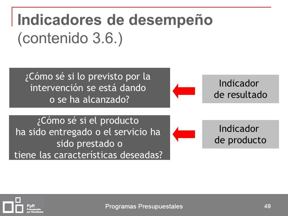 Programas Presupuestales 49 Indicadores de desempeño (contenido 3.6.) ¿Cómo sé si lo previsto por la intervención se está dando o se ha alcanzado? ¿Có