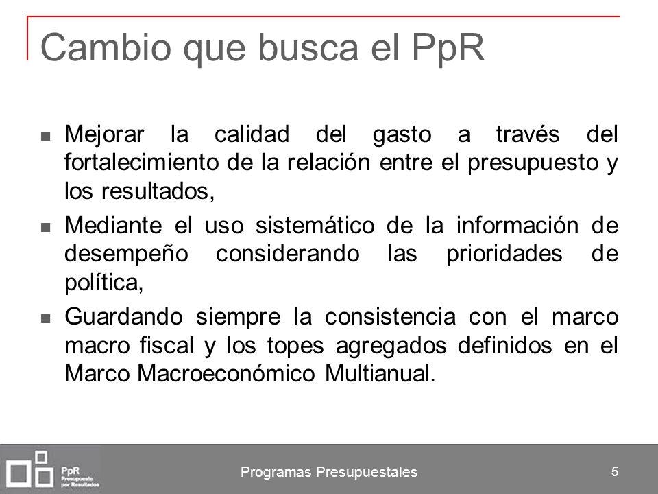 Programas Presupuestales 5 Cambio que busca el PpR Mejorar la calidad del gasto a través del fortalecimiento de la relación entre el presupuesto y los