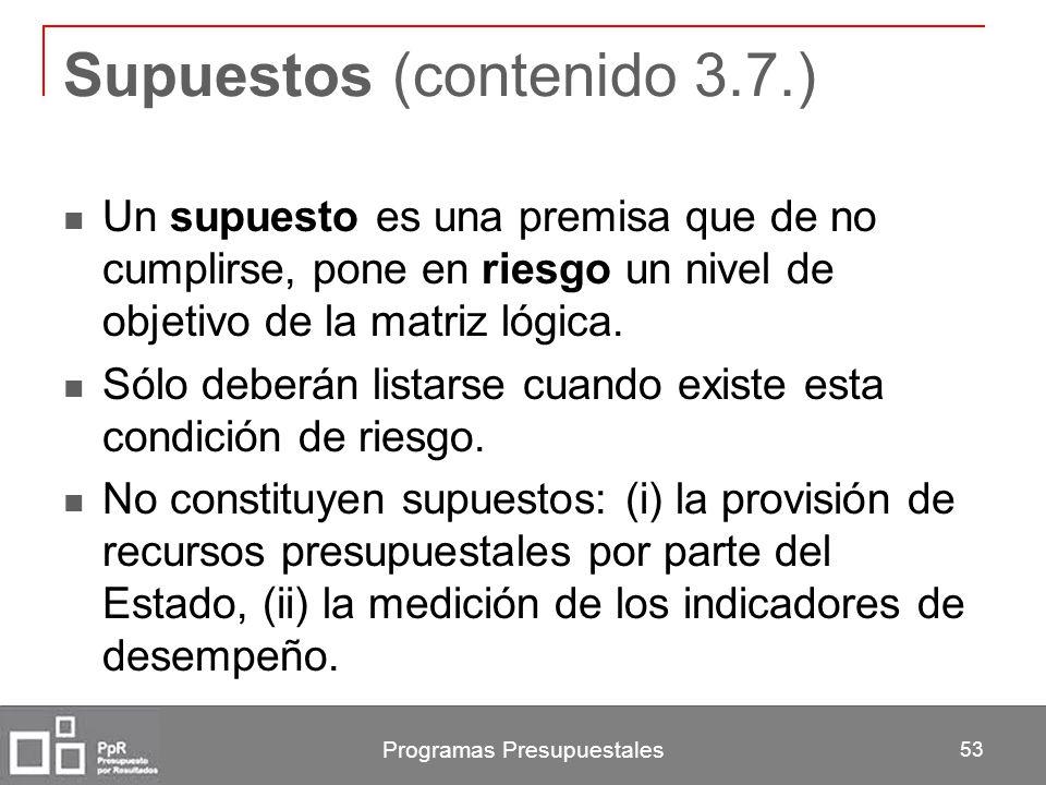 Programas Presupuestales 53 Supuestos (contenido 3.7.) Un supuesto es una premisa que de no cumplirse, pone en riesgo un nivel de objetivo de la matri