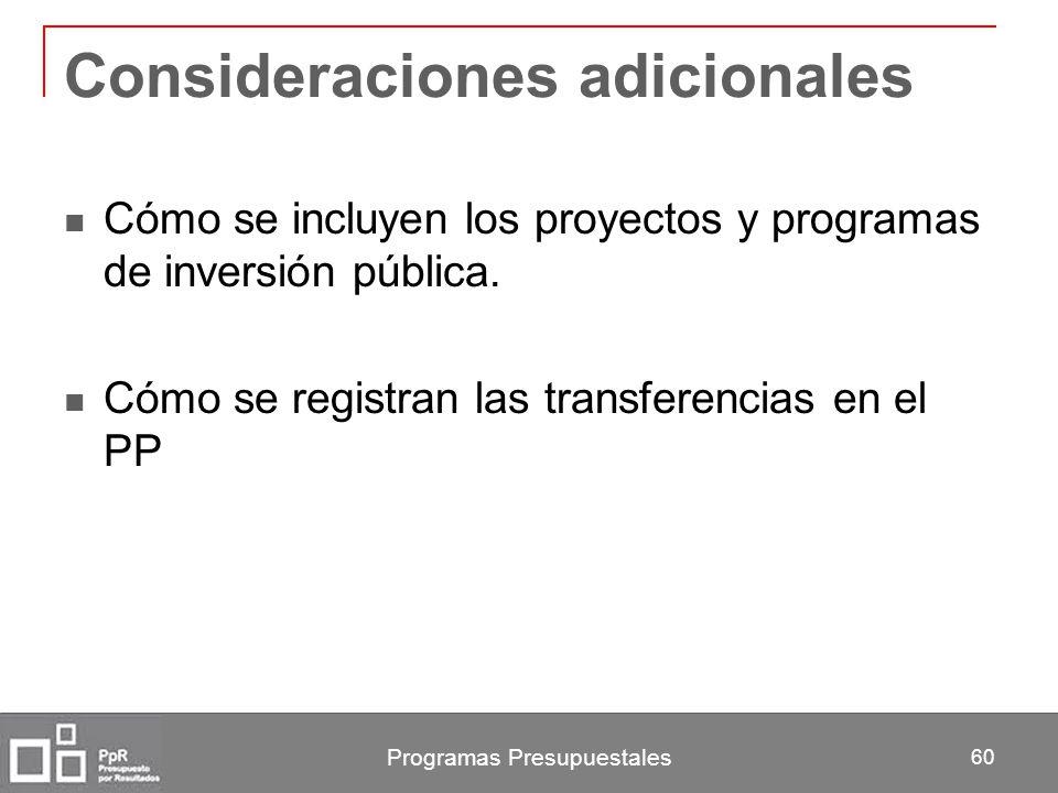 Programas Presupuestales 60 Consideraciones adicionales Cómo se incluyen los proyectos y programas de inversión pública. Cómo se registran las transfe
