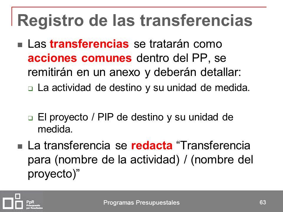 Programas Presupuestales 63 Registro de las transferencias Las transferencias se tratarán como acciones comunes dentro del PP, se remitirán en un anex