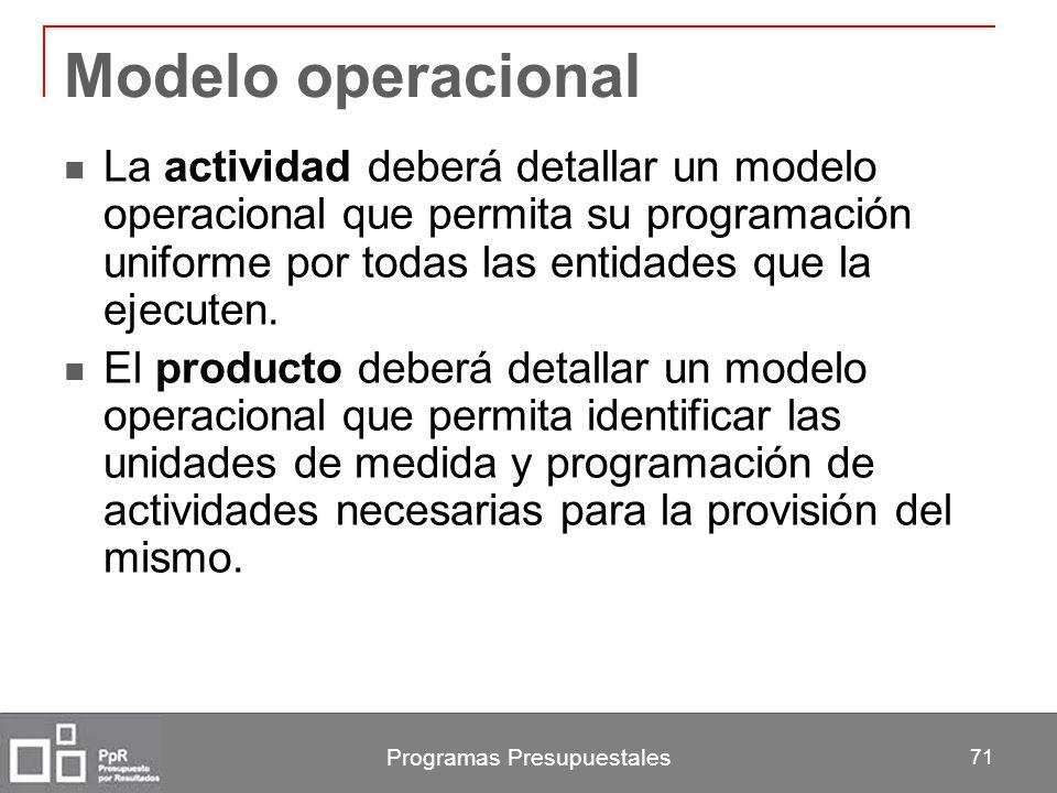 Programas Presupuestales 71 Modelo operacional La actividad deberá detallar un modelo operacional que permita su programación uniforme por todas las e