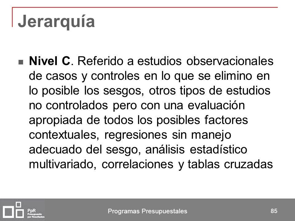 Programas Presupuestales 85 Jerarquía Nivel C. Referido a estudios observacionales de casos y controles en lo que se elimino en lo posible los sesgos,