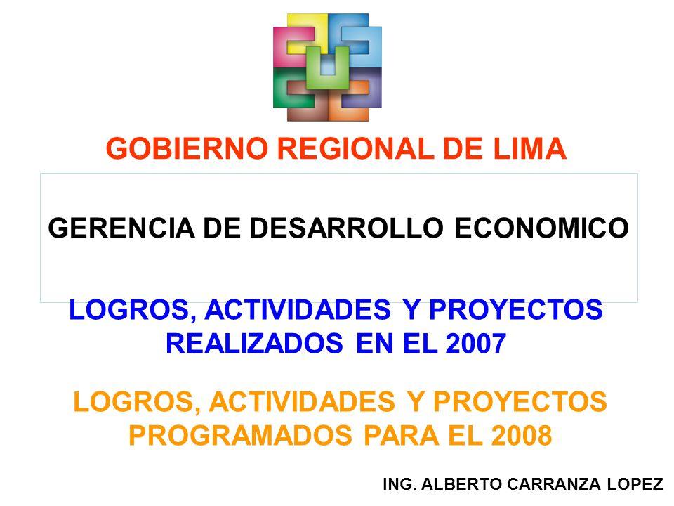 GOBIERNO REGIONAL DE LIMA GERENCIA DE DESARROLLO ECONOMICO LOGROS, ACTIVIDADES Y PROYECTOS REALIZADOS EN EL 2007 ING. ALBERTO CARRANZA LOPEZ LOGROS, A