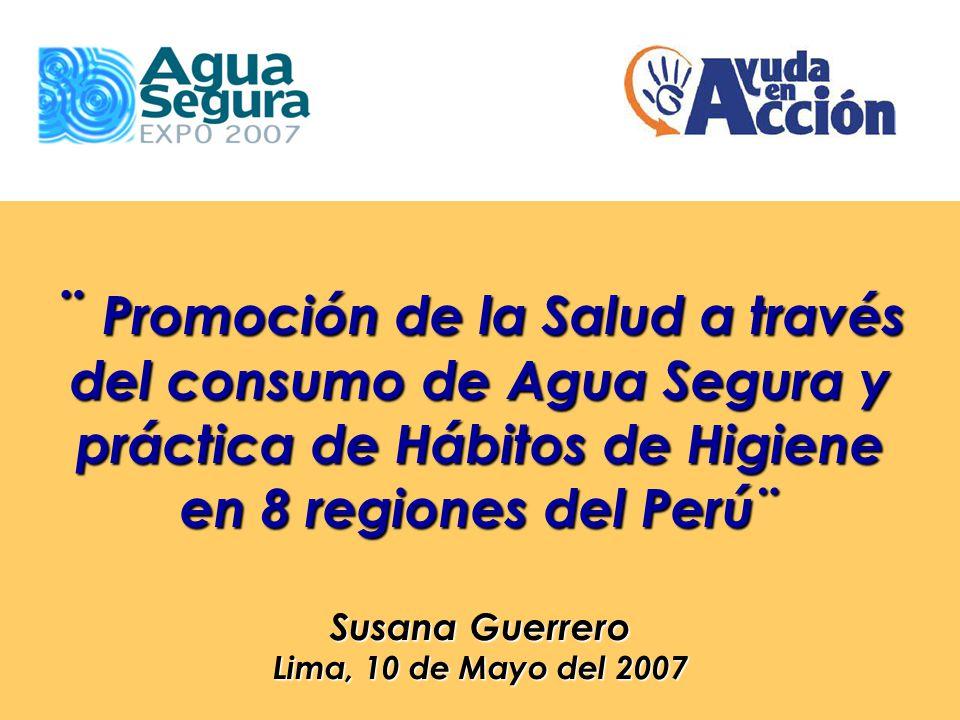 ¨ Promoción de la Salud a través del consumo de Agua Segura y práctica de Hábitos de Higiene en 8 regiones del Perú¨ Susana Guerrero Lima, 10 de Mayo del 2007