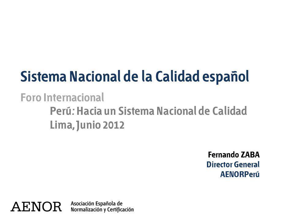 Fernando ZABA Director General AENORPerú Foro Internacional Perú: Hacia un Sistema Nacional de Calidad Lima, Junio 2012 Sistema Nacional de la Calidad
