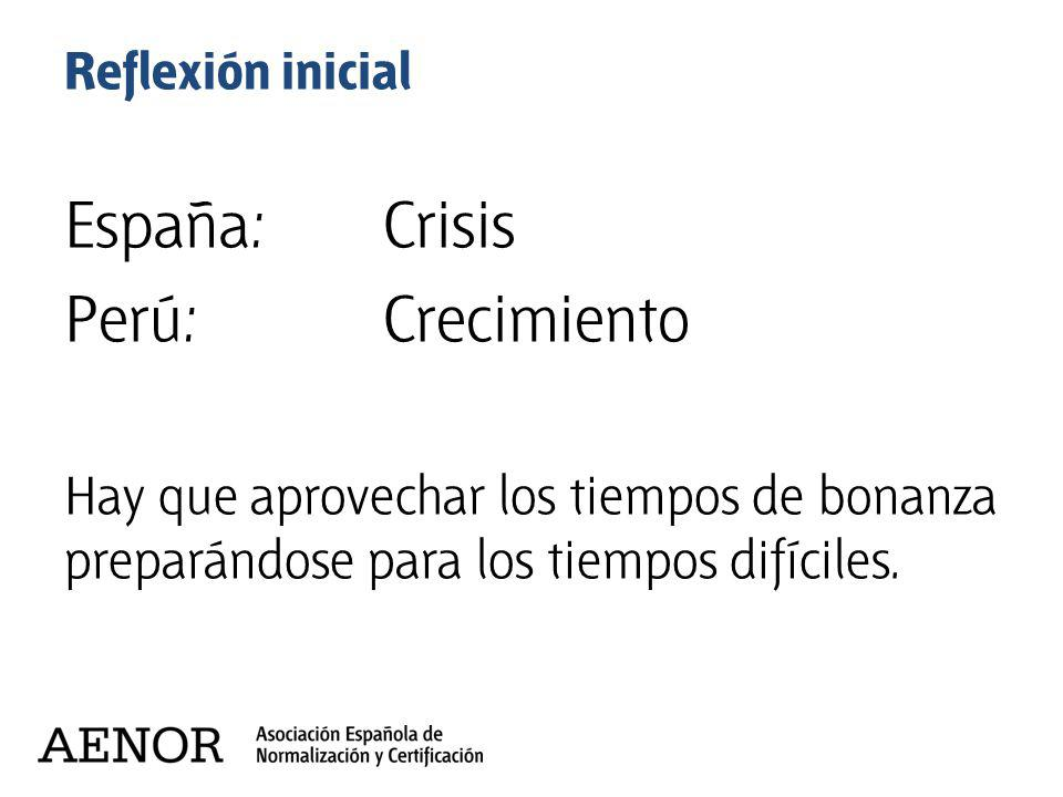 Reflexión inicial España:Crisis Perú:Crecimiento Hay que aprovechar los tiempos de bonanza preparándose para los tiempos difíciles.