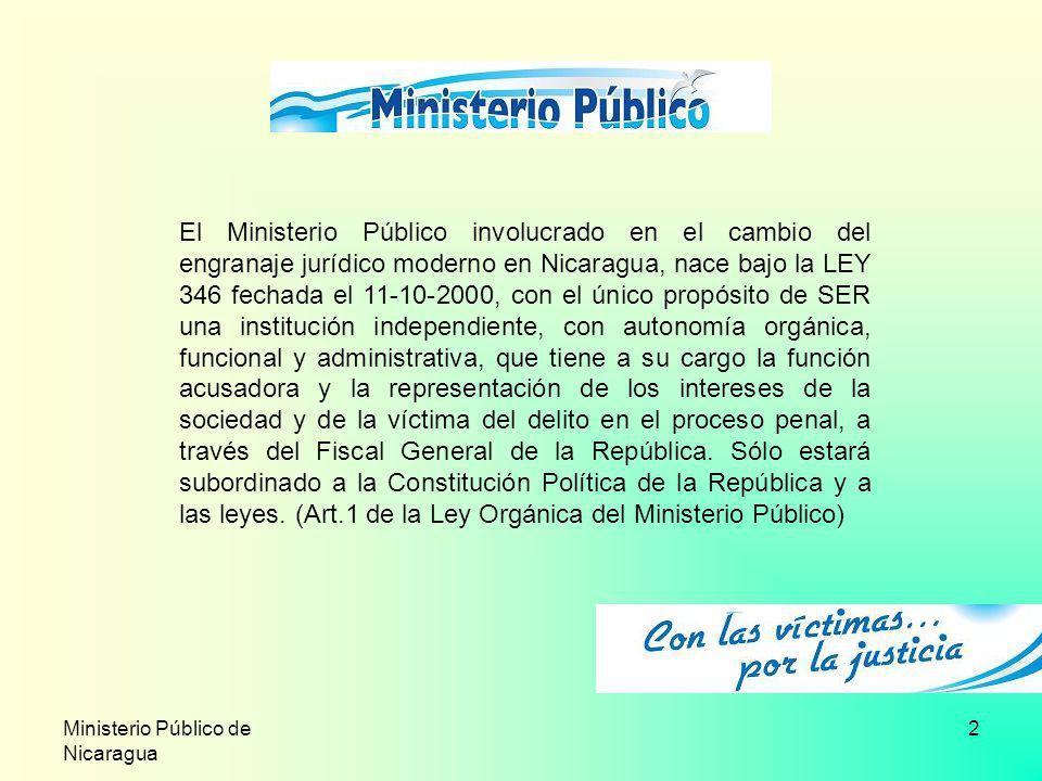 Ministerio Público de Nicaragua 2 El Ministerio Público involucrado en el cambio del engranaje jurídico moderno en Nicaragua, nace bajo la LEY 346 fec