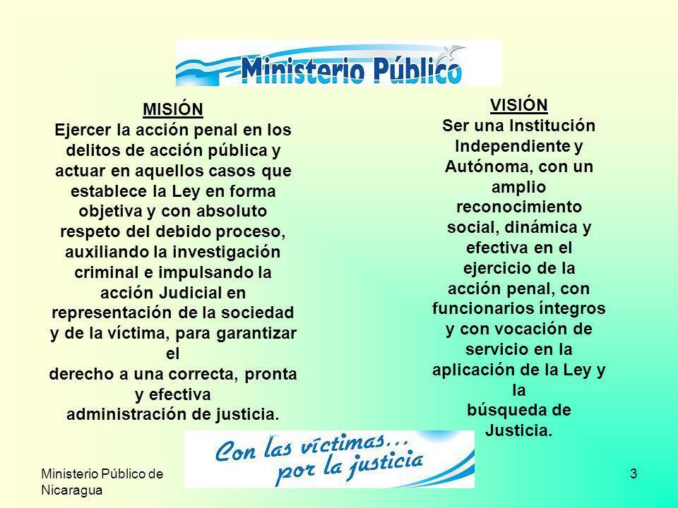 Ministerio Público de Nicaragua 3 VISIÓN Ser una Institución Independiente y Autónoma, con un amplio reconocimiento social, dinámica y efectiva en el