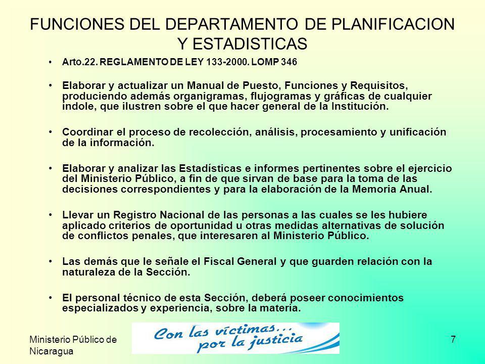 Ministerio Público de Nicaragua 7 FUNCIONES DEL DEPARTAMENTO DE PLANIFICACION Y ESTADISTICAS Arto.22. REGLAMENTO DE LEY 133-2000. LOMP 346 Elaborar y