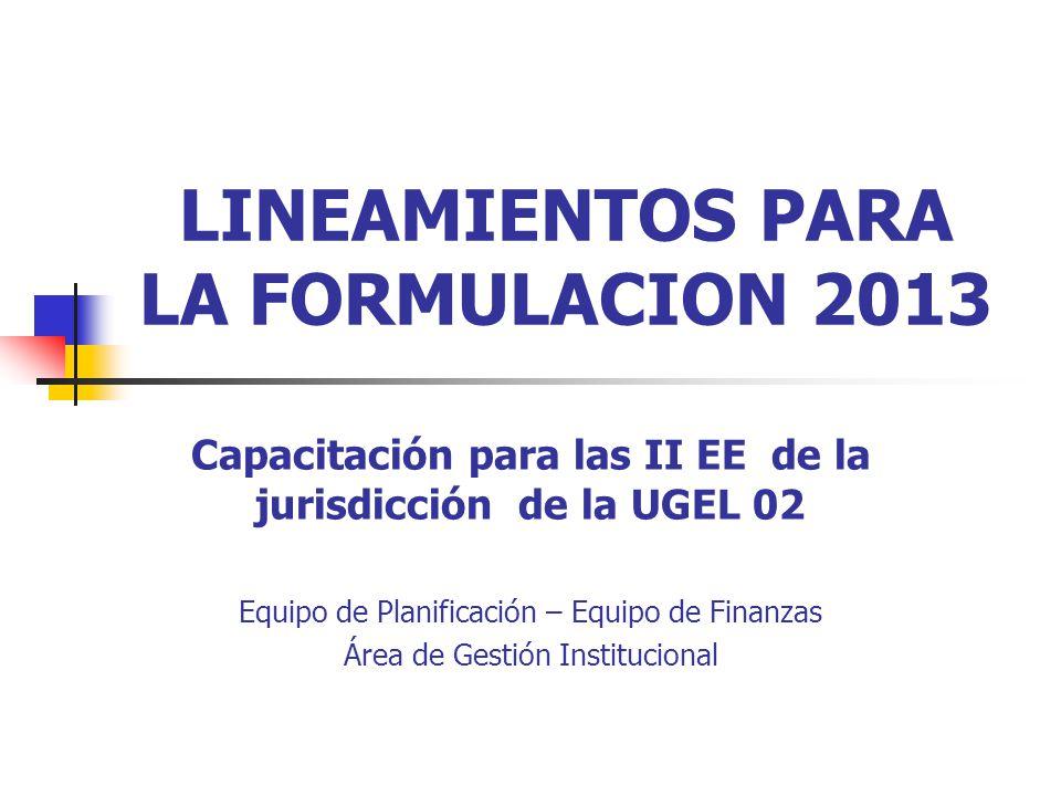 LINEAMIENTOS PARA LA FORMULACION 2013 Capacitación para las II EE de la jurisdicción de la UGEL 02 Equipo de Planificación – Equipo de Finanzas Área de Gestión Institucional