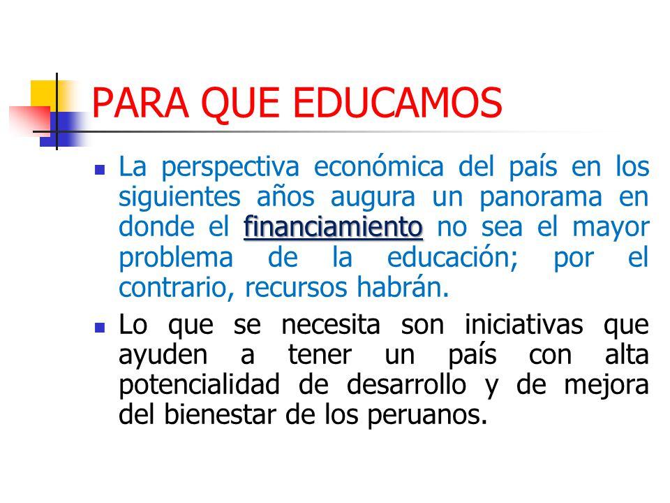 PARA QUE EDUCAMOS financiamiento La perspectiva económica del país en los siguientes años augura un panorama en donde el financiamiento no sea el mayor problema de la educación; por el contrario, recursos habrán.