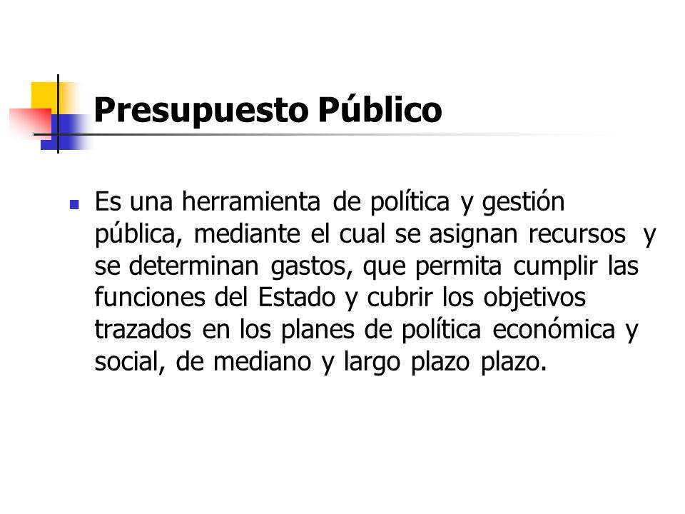 Presupuesto Público Es una herramienta de política y gestión pública, mediante el cual se asignan recursos y se determinan gastos, que permita cumplir las funciones del Estado y cubrir los objetivos trazados en los planes de política económica y social, de mediano y largo plazo plazo.