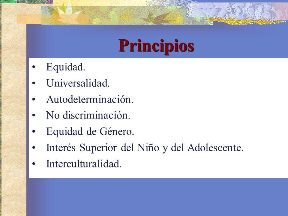 Principios Equidad. Universalidad. Autodeterminación. No discriminación. Equidad de Género. Interés Superior del Niño y del Adolescente. Intercultural