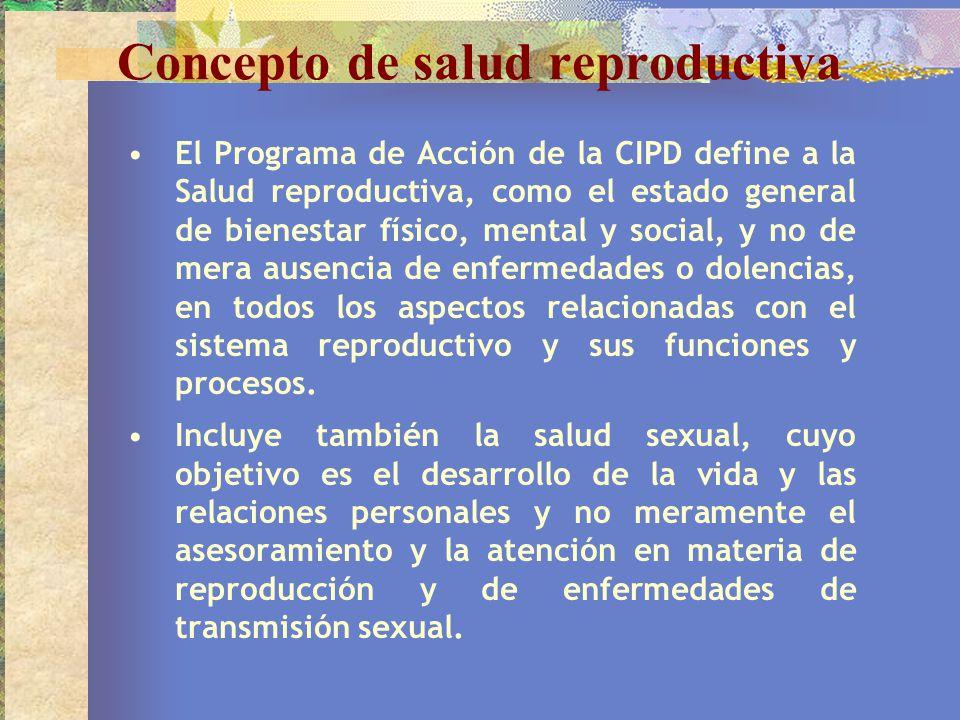 Concepto de salud reproductiva El Programa de Acción de la CIPD define a la Salud reproductiva, como el estado general de bienestar físico, mental y s