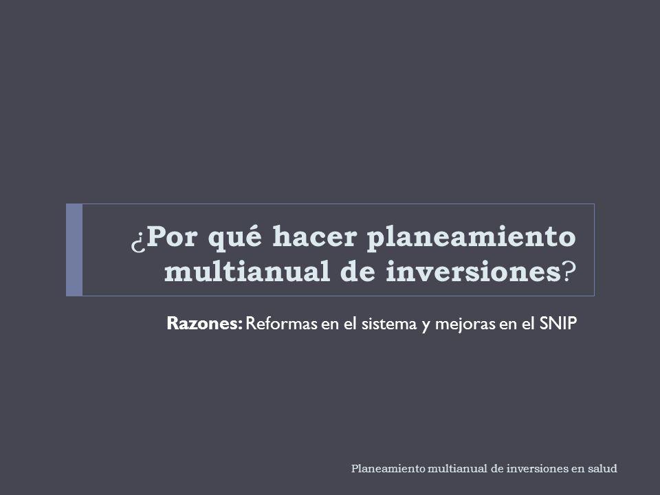 ¿ Por qué hacer planeamiento multianual de inversiones ? Razones: Reformas en el sistema y mejoras en el SNIP Planeamiento multianual de inversiones e