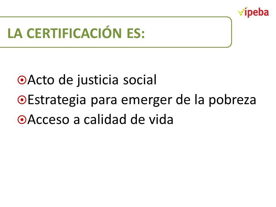 LA CERTIFICACIÓN ES: Acto de justicia social Estrategia para emerger de la pobreza Acceso a calidad de vida