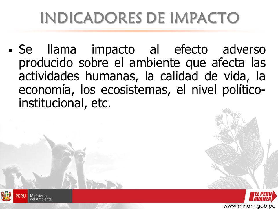 INDICADORES DE IMPACTO Se llama impacto al efecto adverso producido sobre el ambiente que afecta las actividades humanas, la calidad de vida, la econo