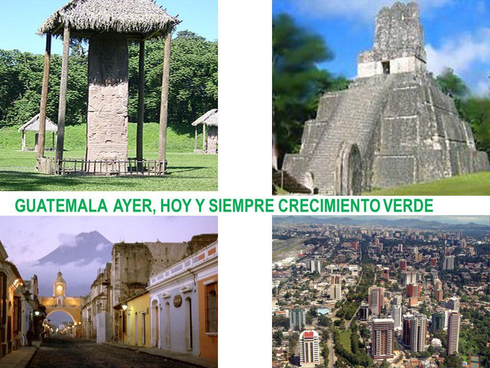GUATEMALA AYER, HOY Y SIEMPRE CRECIMIENTO VERDE