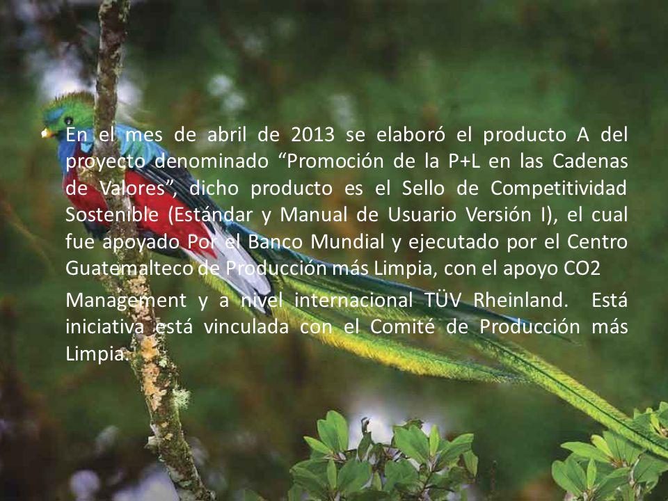 En el mes de abril de 2013 se elaboró el producto A del proyecto denominado Promoción de la P+L en las Cadenas de Valores, dicho producto es el Sello de Competitividad Sostenible (Estándar y Manual de Usuario Versión I), el cual fue apoyado Por el Banco Mundial y ejecutado por el Centro Guatemalteco de Producción más Limpia, con el apoyo CO2 Management y a nivel internacional TÜV Rheinland.