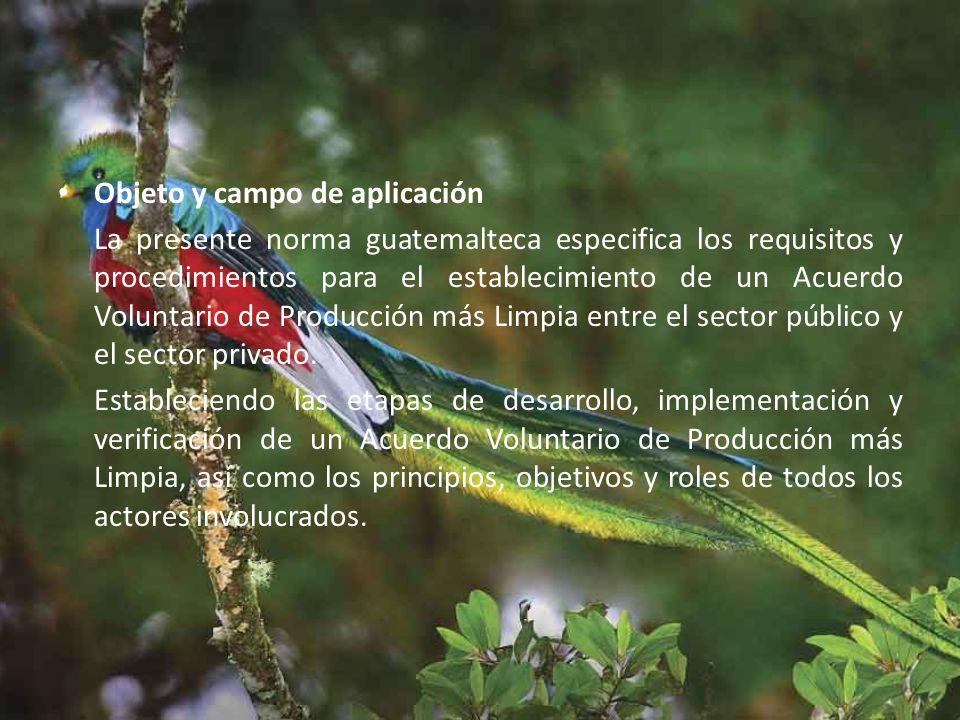 Objeto y campo de aplicación La presente norma guatemalteca especifica los requisitos y procedimientos para el establecimiento de un Acuerdo Voluntario de Producción más Limpia entre el sector público y el sector privado.