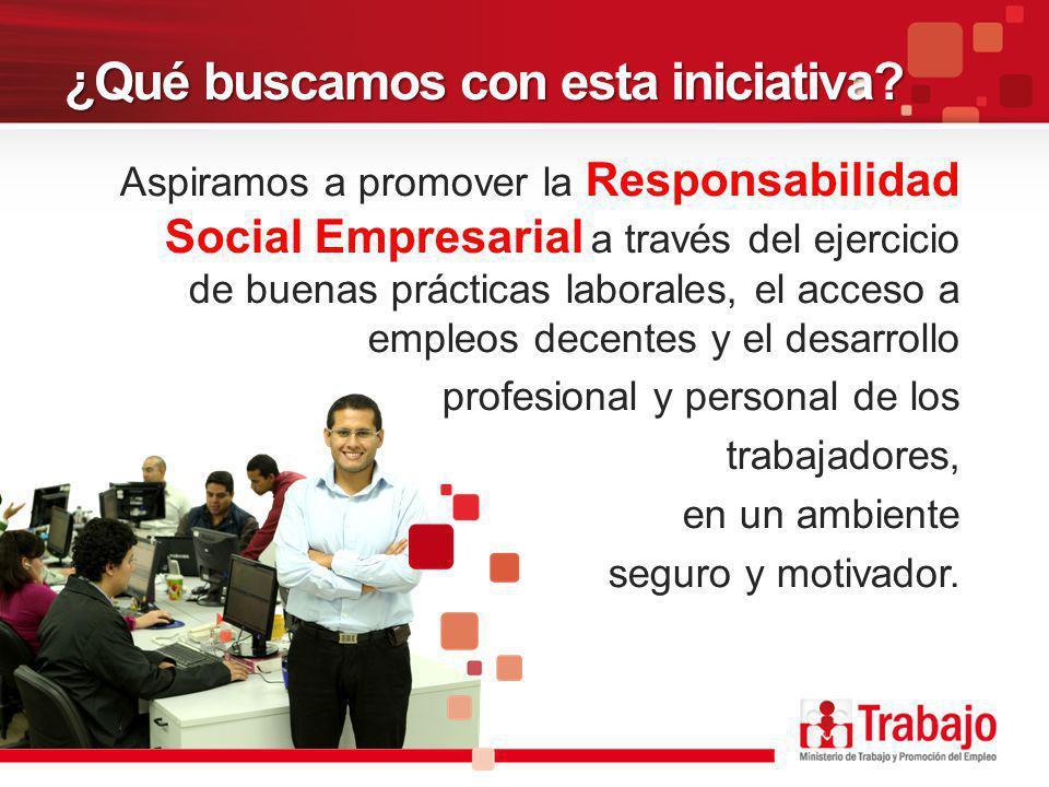 ¿Qué buscamos con esta iniciativa? Aspiramos a promover la Responsabilidad Social Empresarial a través del ejercicio de buenas prácticas laborales, el